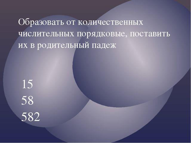 15 58 582 Образовать от количественных числительных порядковые, поставить их...