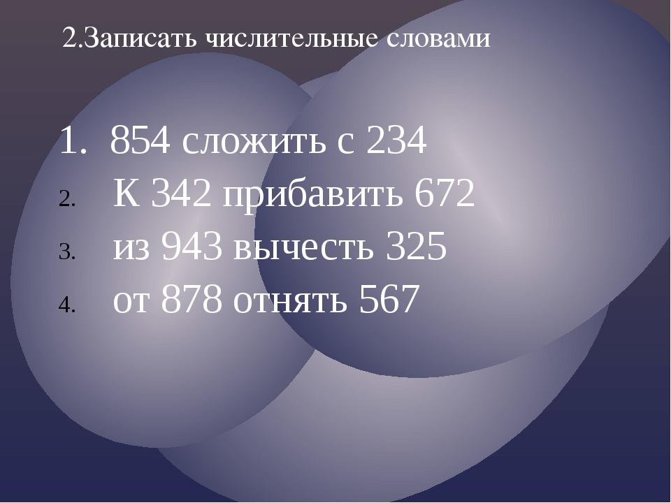 1. 854 сложить с 234 К 342 прибавить 672 из 943 вычесть 325 от 878 отнять 567...