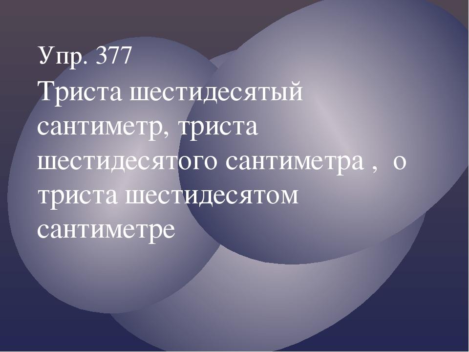 Упр. 377 Триста шестидесятый сантиметр, триста шестидесятого сантиметра , о т...