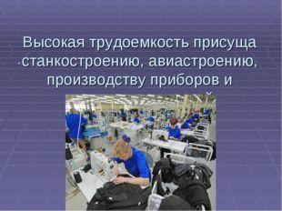 Высокая трудоемкость присуща станкостроению, авиастроению, производству прибо
