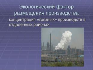Экологический фактор размещения производства концентрация «грязных» производс