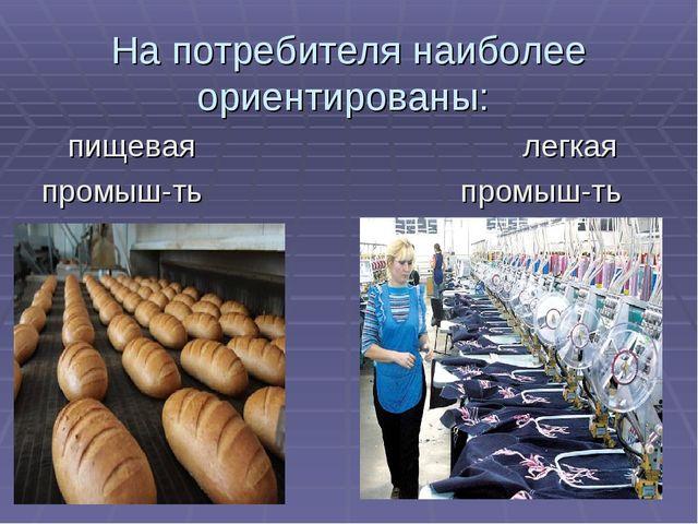 На потребителя наиболее ориентированы: пищевая легкая промыш-ть промыш-ть