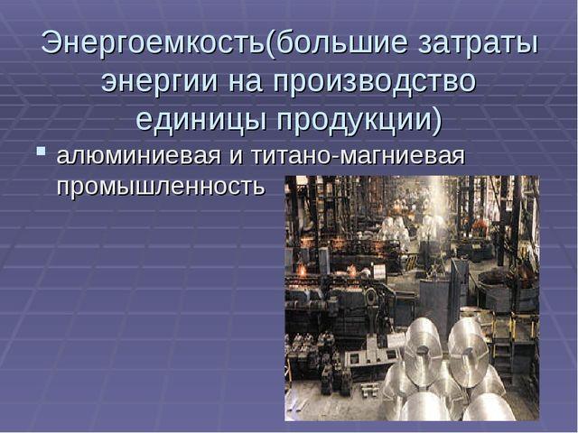 Энергоемкость(большие затраты энергии на производство единицы продукции) алюм...