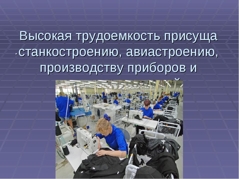 Высокая трудоемкость присуща станкостроению, авиастроению, производству прибо...