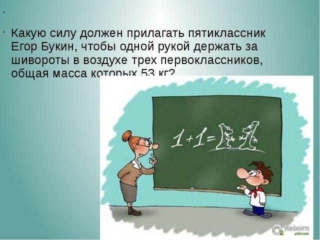 Какую силу должен прилагать пятиклассник Егор Букин, чтобы одной рукой дер...