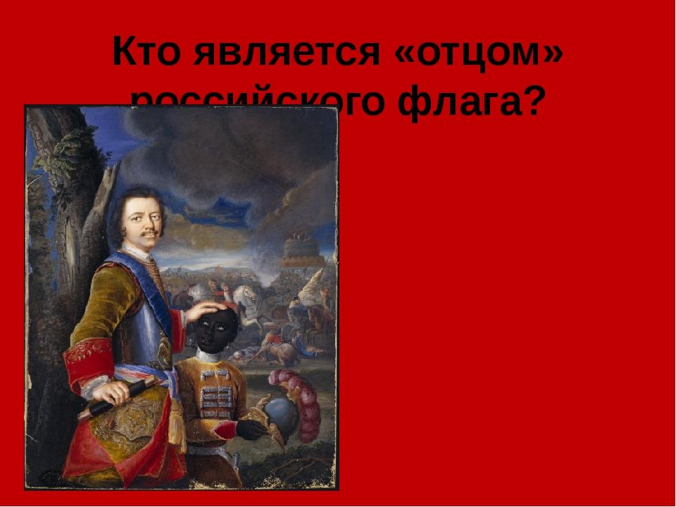 Кто является «отцом» российского флага?