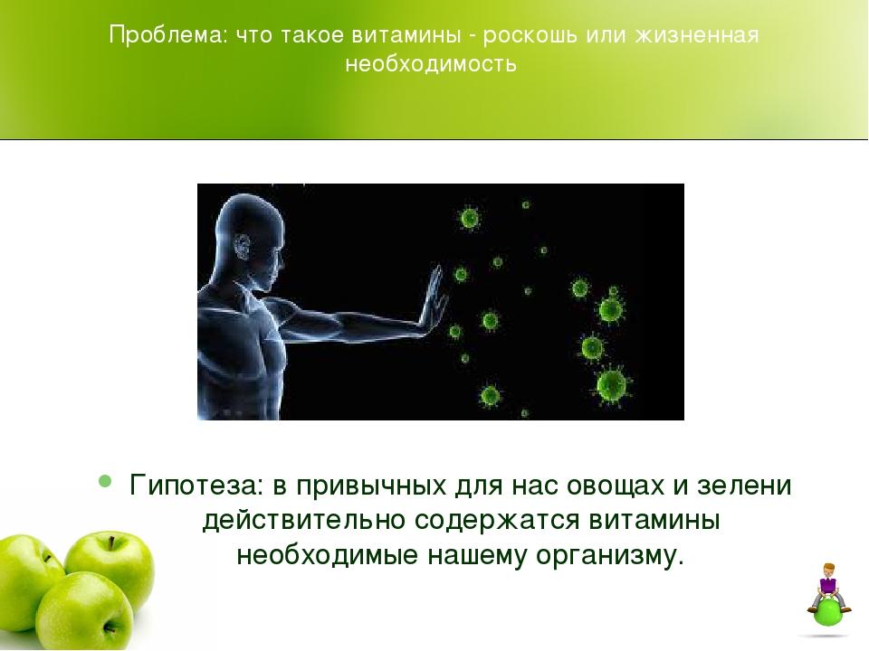 Проблема: что такое витамины - роскошь или жизненная необходимость Гипотеза:...