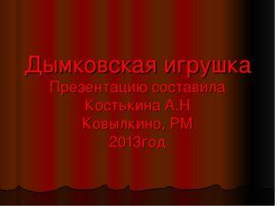 Дымковская игрушка Презентацию составила Костькина А.Н Ковылкино, РМ 2013год