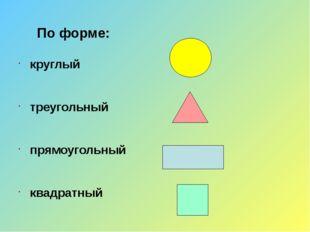 По форме: круглый треугольный прямоугольный квадратный