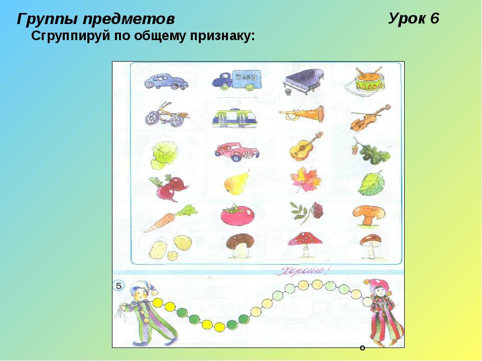 Группы предметов Урок 6 Сгруппируй по общему признаку: ■ О