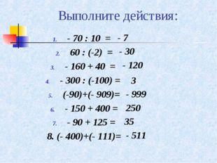 Выполните действия: - 70 : 10 = 60 : (-2) = - 160 + 40 = - 300 : (-100) = (-9
