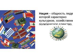 Нация – общность людей, для которой характерно культурное, хозяйственное и по