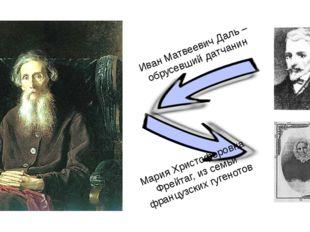Иван Матвеевич Даль – обрусевший датчанин Мария Христофоровна Фрейтаг, из сем