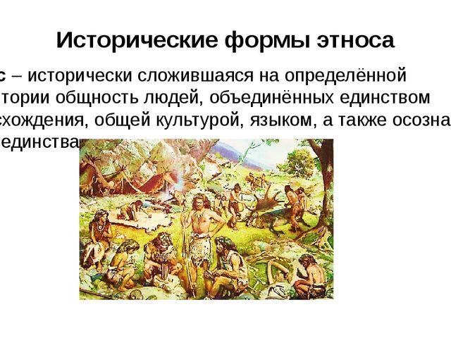 Исторические формы этноса Этнос – исторически сложившаяся на определённой тер...
