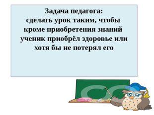 Задача педагога: сделать урок таким, чтобы кроме приобретения знаний ученик п