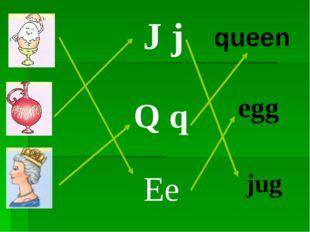 J j Q q Ee queen egg jug
