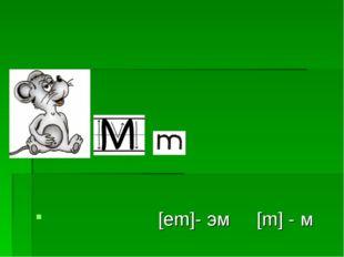 – [em]- эм [m] - м
