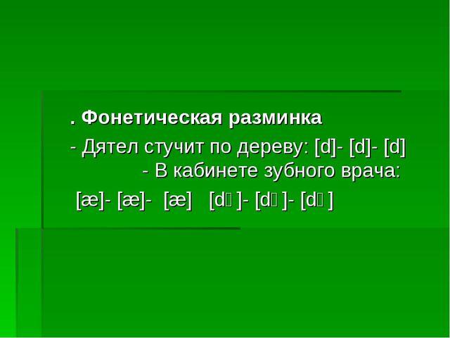 . Фонетическая разминка - Дятел стучит по дереву: [d]- [d]- [d] - В кабинете...