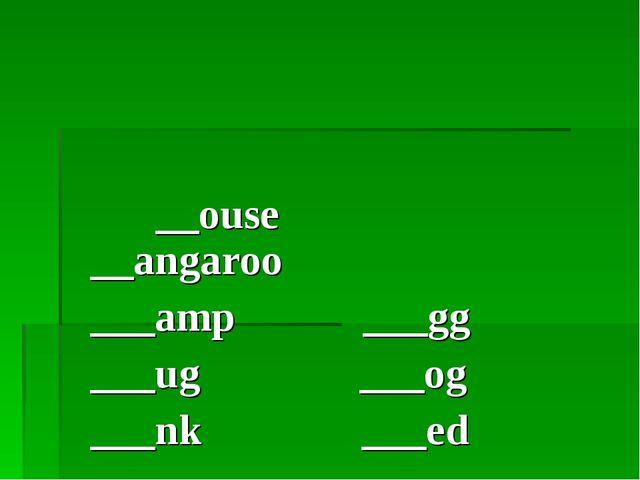 __ouse __angaroo ___amp ___gg ___ug ___og ___nk ___ed