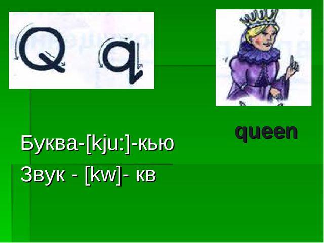Буква-[kju:]-кью Звук - [kw]- кв queen