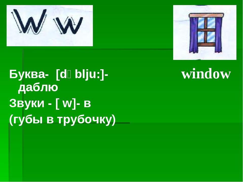 Буква- [dʌblju:]- даблю Звуки - [ w]- в (губы в трубочку) window