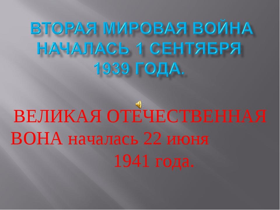 ВЕЛИКАЯ ОТЕЧЕСТВЕННАЯ ВОНА началась 22 июня 1941 года.