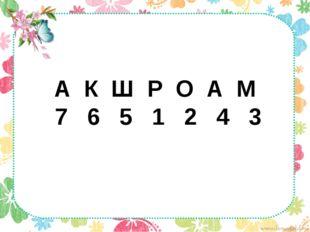 А К Ш Р О А М 7 6 5 1 2 4 3