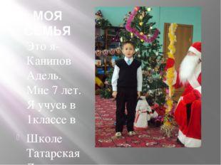 МОЯ СЕМЬЯ Это я-Канипов Адель. Мне 7 лет. Я учусь в 1классе в Школе Татарская