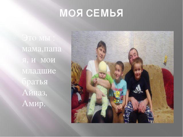 МОЯ СЕМЬЯ Это мы : мама,папа я, и мои младшие братья Айназ, Амир.