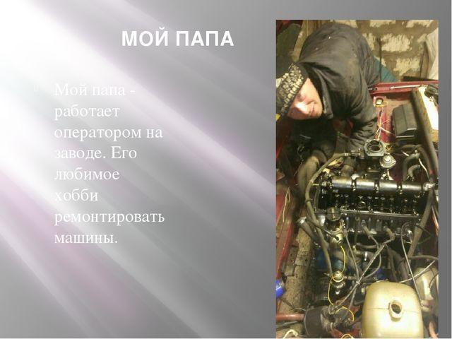 МОЙ ПАПА Мой папа - работает оператором на заводе. Его любимое хобби ремонтир...