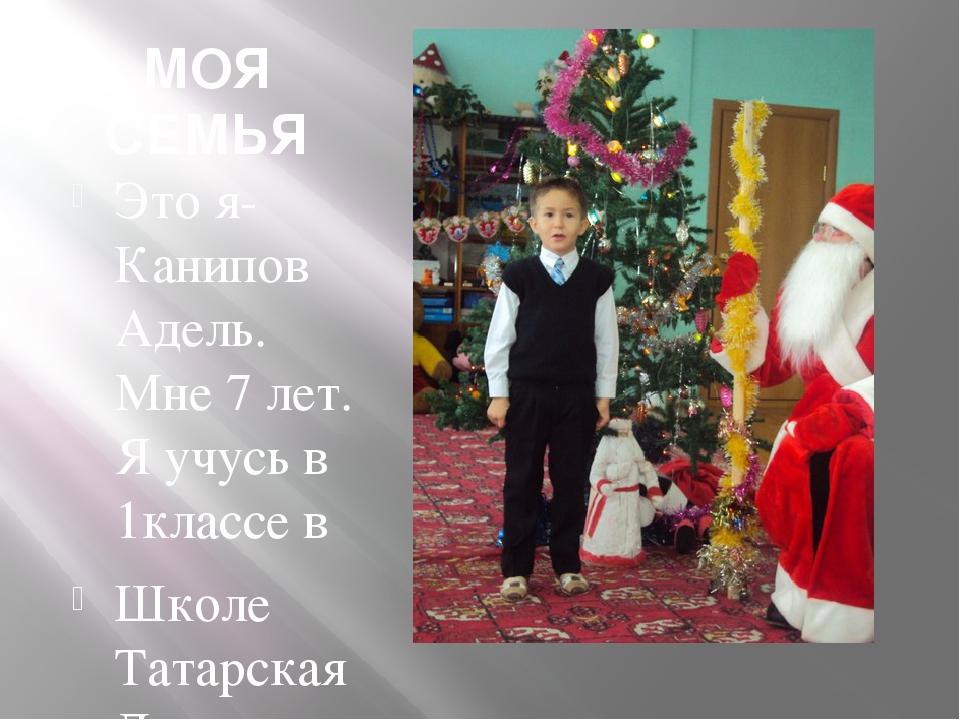 МОЯ СЕМЬЯ Это я-Канипов Адель. Мне 7 лет. Я учусь в 1классе в Школе Татарская...