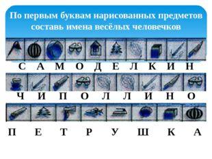 По первым буквам нарисованных предметов составь имена весёлых человечков С А