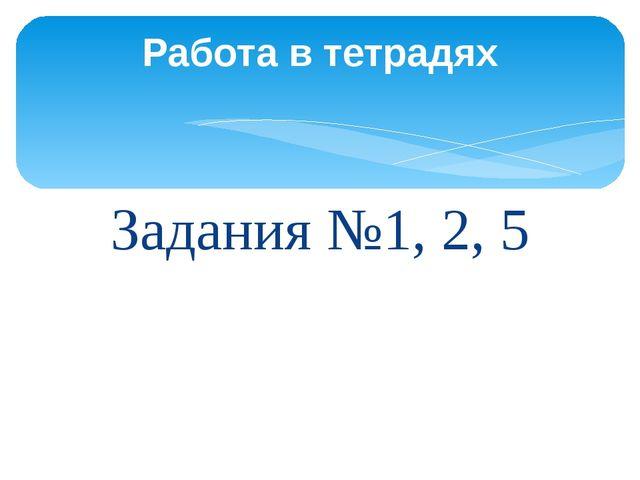Задания №1, 2, 5 Работа в тетрадях