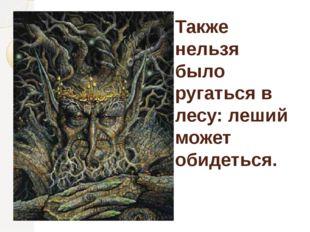 Также нельзя было ругаться в лесу: леший может обидеться.
