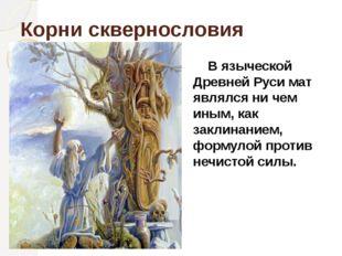 Корни сквернословия В языческой Древней Руси мат являлся ни чем иным, как зак