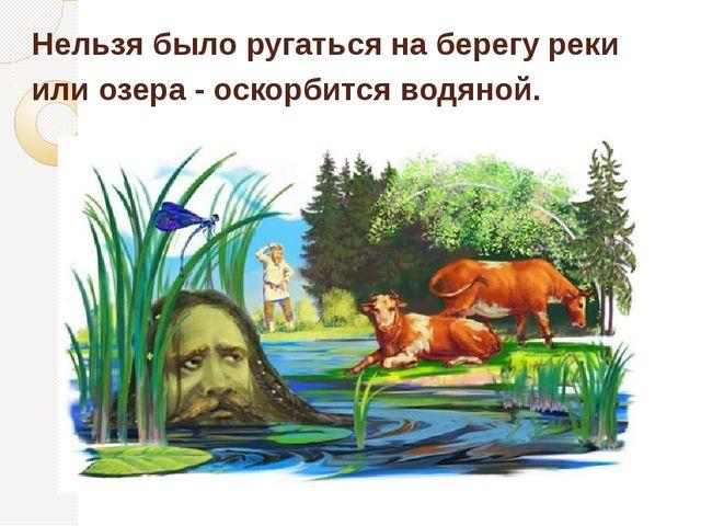 Нельзя было ругаться на берегу реки или озера - оскорбится водяной.