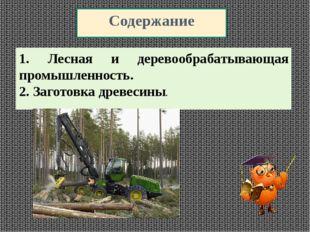 Содержание 1. Лесная и деревообрабатывающая промышленность. 2. Заготовка древ