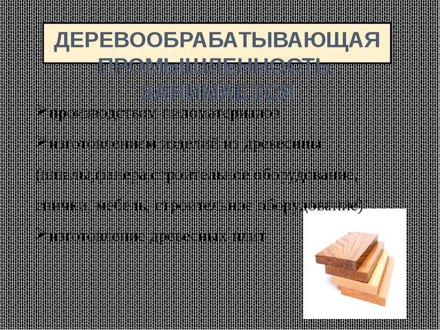 ДЕРЕВООБРАБАТЫВАЮЩАЯ ПРОМЫШЛЕННОСТЬ ЗАНИМАЕТСЯ производством пиломатериалов и...