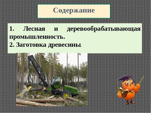 Содержание 1. Лесная и деревообрабатывающая промышленность. 2. Заготовка древ...
