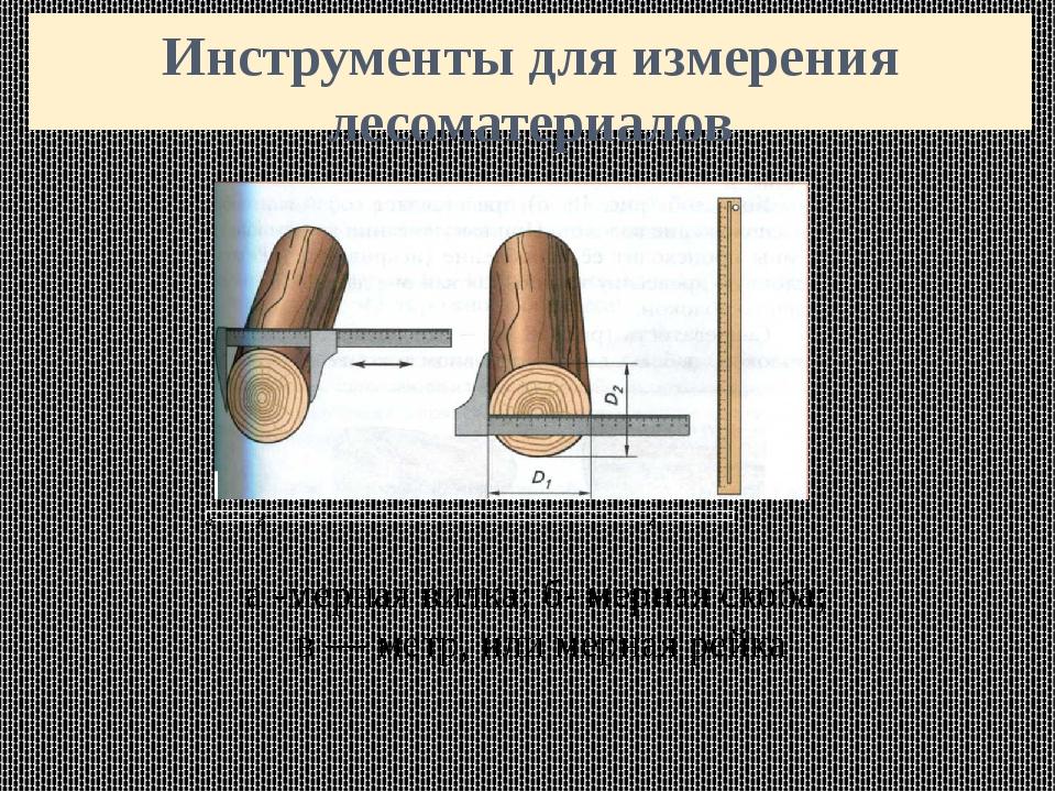 Инструменты для измерения лесоматериалов а -мерная вилка; б- мерная скоба; в...