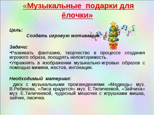 «Музыкальные подарки для ёлочки» Цель: Создать игровую мотивацию.  Задачи:...