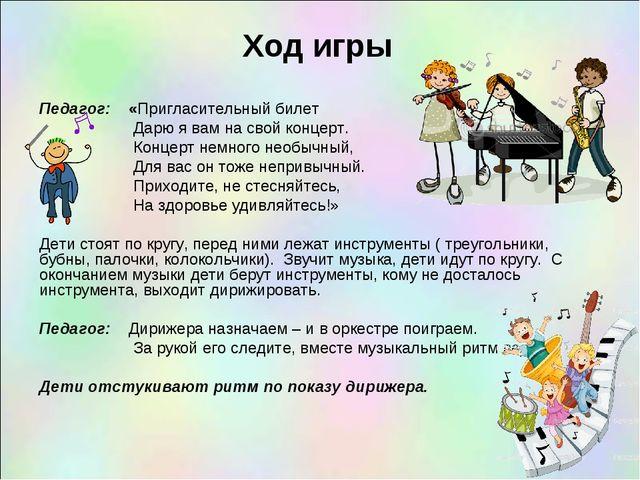 Ход игры Педагог: «Пригласительный билет Дарю я вам на свой концерт. Концерт...