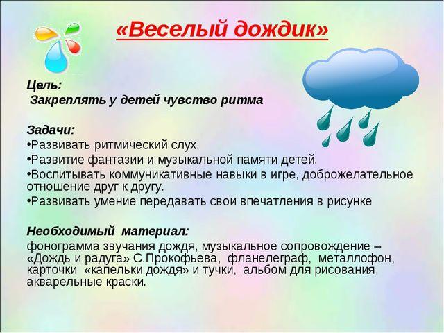 «Веселый дождик» Цель: Закреплять у детей чувство ритма  Задачи: Развивать...