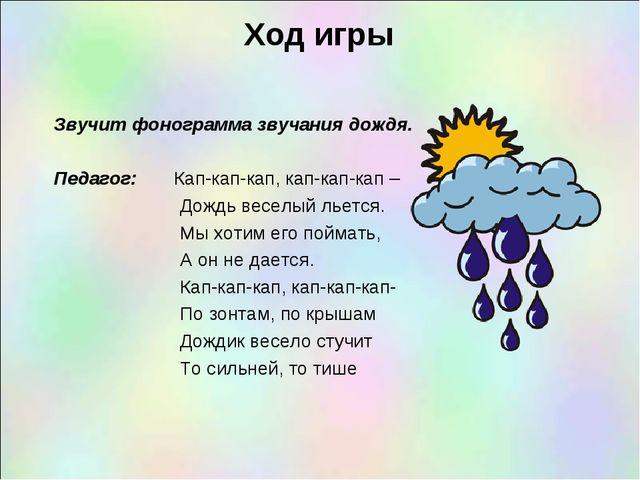 Ход игры Звучит фонограмма звучания дождя.  Педагог: Кап-кап-кап, кап-кап-к...