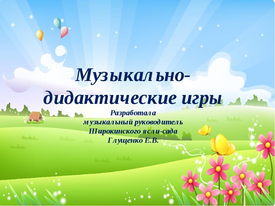 Музыкально-дидактические игры Разработала музыкальный руководитель Широкинско...