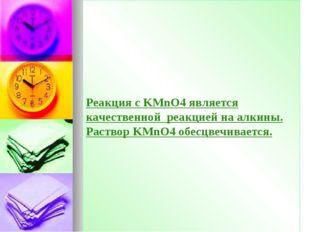 Реакция с KMnO4 является качественной реакцией на алкины. Раствор KMnO4 обесц