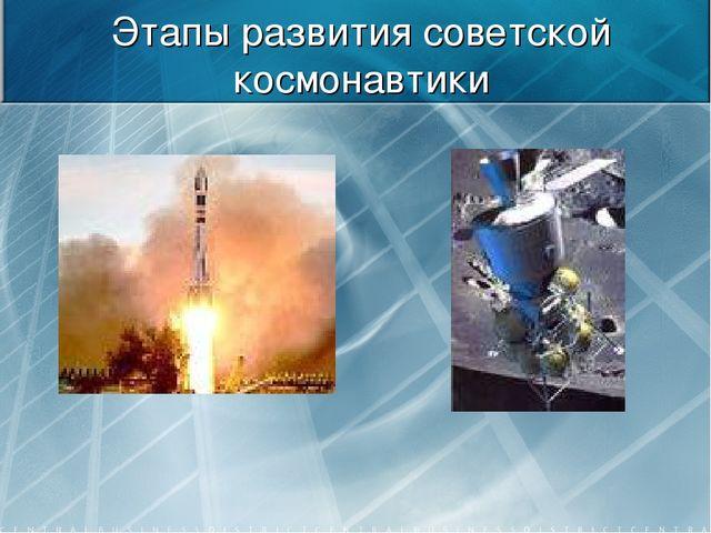 Этапы развития советской космонавтики