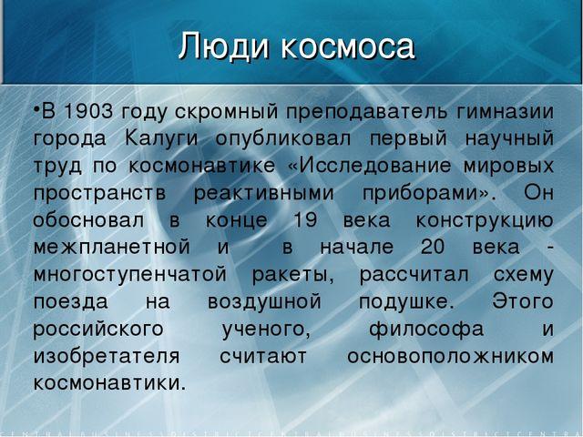 Люди космоса В 1903 году скромный преподаватель гимназии города Калуги опубли...
