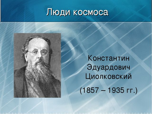 Люди космоса Константин Эдуардович Циолковский (1857 – 1935 гг.)