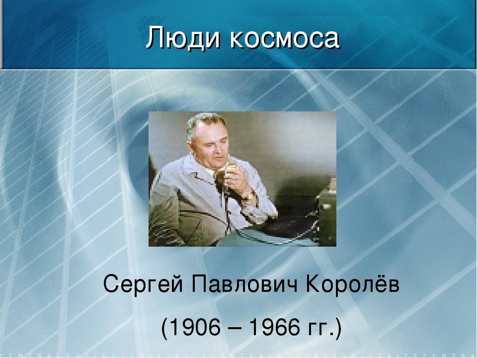 Люди космоса Сергей Павлович Королёв (1906 – 1966 гг.)